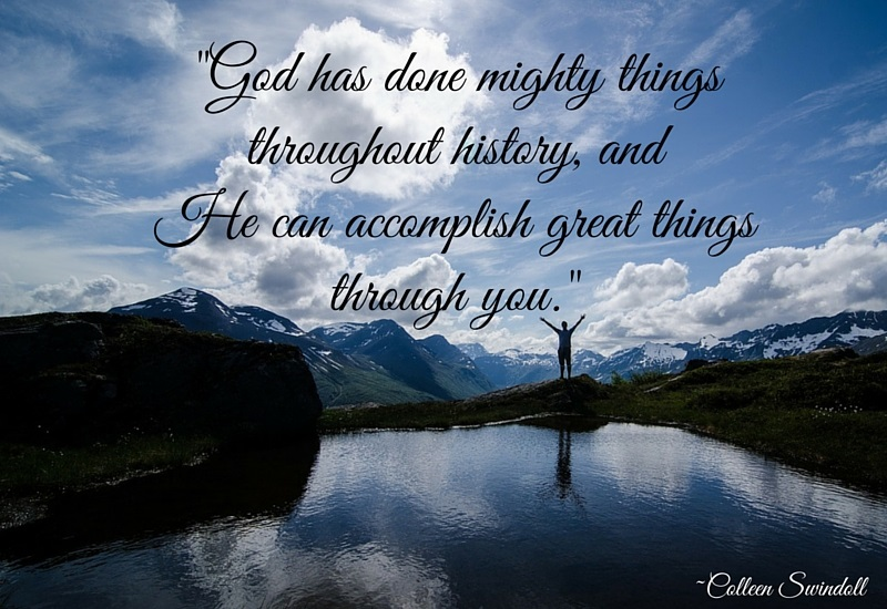 God has done mighty things throughout history, and He can accomplish great things through you. -